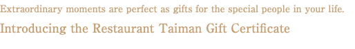 Extraordinary moments are perfect as gifts for the special people in your life. Introducing the Restaurant Taiman Gift Certificate